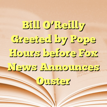 Bill O'Reilly Greeted by Pope Hours before Fox News Announces Ouster