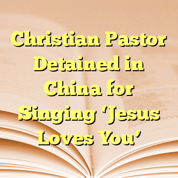 Christian Pastor Detained in China for Singing 'Jesus Loves You'
