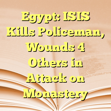 Egypt: ISIS Kills Policeman, Wounds 4 Others in Attack on Monastery