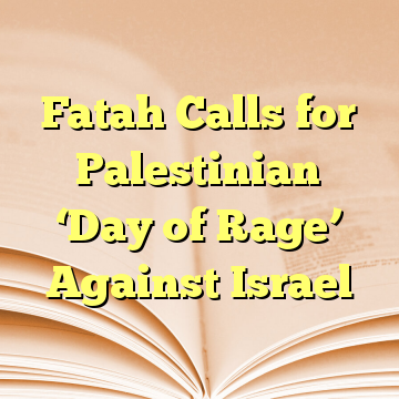 Fatah Calls for Palestinian 'Day of Rage' Against Israel