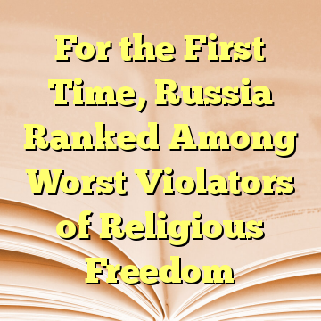 For the First Time, Russia Ranked Among Worst Violators of Religious Freedom