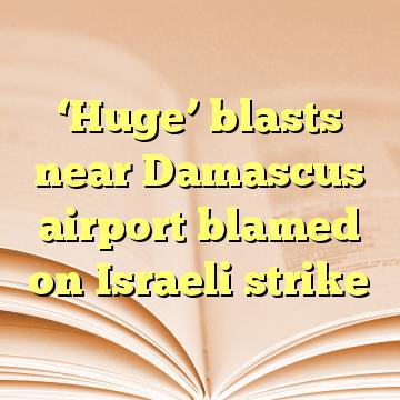 'Huge' blasts near Damascus airport blamed on Israeli strike