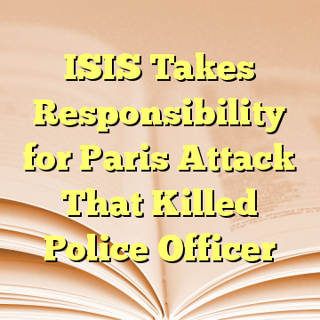 ISIS Takes Responsibility for Paris Attack That Killed Police Officer