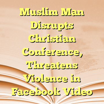 Muslim Man Disrupts Christian Conference, Threatens Violence in Facebook Video