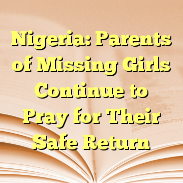 Nigeria: Parents of Missing Girls Continue to Pray for Their Safe Return