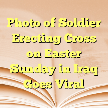 Photo of Soldier Erecting Cross on Easter Sunday in Iraq Goes Viral