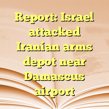 Report: Israel attacked Iranian arms depot near Damascus airport