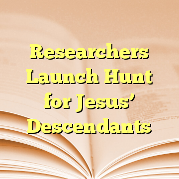 Researchers Launch Hunt for Jesus' Descendants