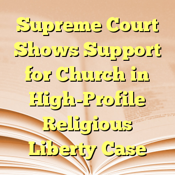 Supreme Court Shows Support for Church in High-Profile Religious Liberty Case