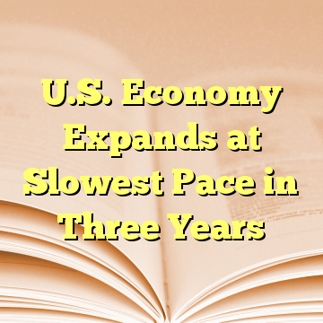 U.S. Economy Expands at Slowest Pace in Three Years