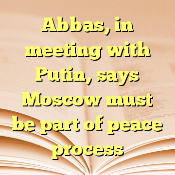 Abbas, in meeting with Putin, says Moscow must be part of peace process