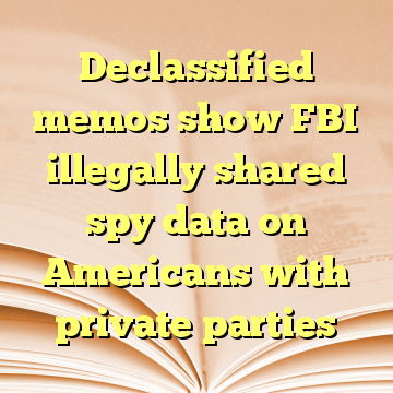 Declassified memos show FBI illegally shared spy data on Americans with private parties