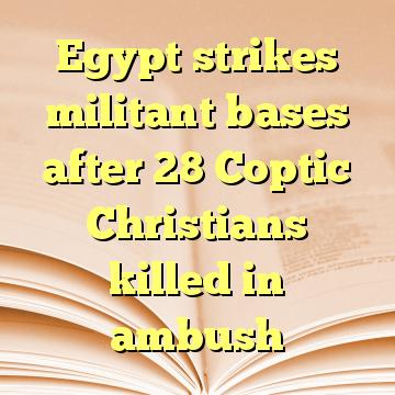 Egypt strikes militant bases after 28 Coptic Christians killed in ambush