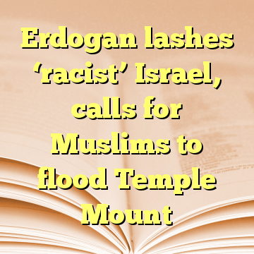 Erdogan lashes 'racist' Israel, calls for Muslims to flood Temple Mount