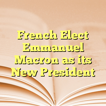 French Elect Emmanuel Macron as its New President