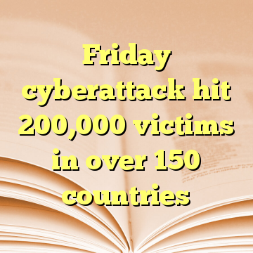 Friday cyberattack hit 200,000 victims in over 150 countries