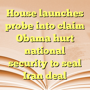 House launches probe into claim Obama hurt national security to seal Iran deal