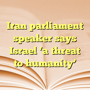Iran parliament speaker says Israel 'a threat to humanity'