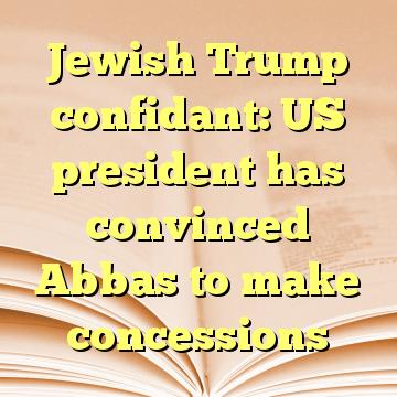 Jewish Trump confidant: US president has convinced Abbas to make concessions