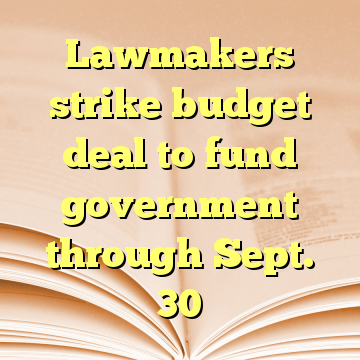 Lawmakers strike budget deal to fund government through Sept. 30