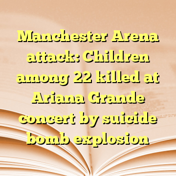 Manchester Arena attack: Children among 22 killed at Ariana Grande concert by suicide bomb explosion