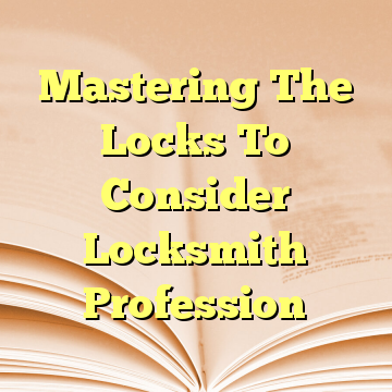 Mastering The Locks To Consider Locksmith Profession