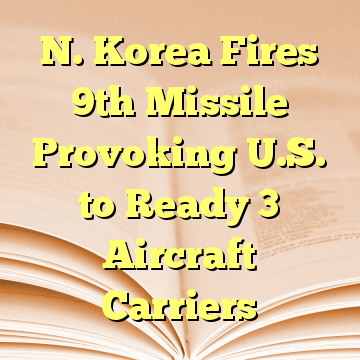 N. Korea Fires 9th Missile Provoking U.S. to Ready 3 Aircraft Carriers