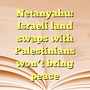 Netanyahu: Israeli land swaps with Palestinians won't bring peace
