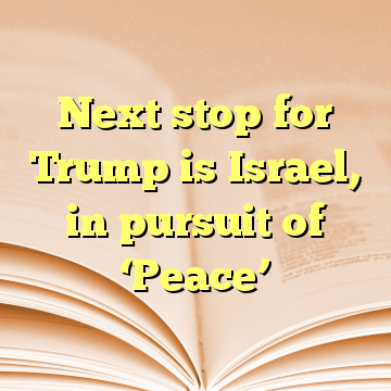Next stop for Trump is Israel, in pursuit of 'Peace'