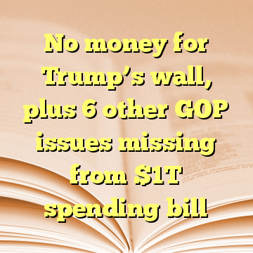 No money for Trump's wall, plus 6 other GOP issues missing from $1T spending bill