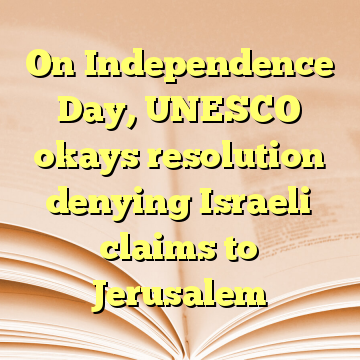 On Independence Day, UNESCO okays resolution denying Israeli claims to Jerusalem