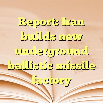 Report: Iran builds new underground ballistic missile factory