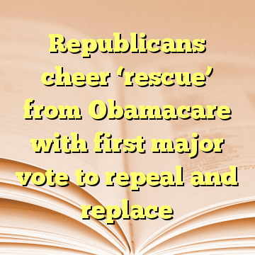 Republicans cheer 'rescue' from Obamacare with first major vote to repeal and replace