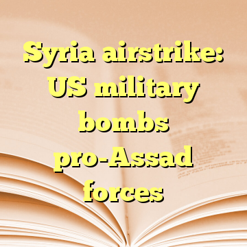 Syria airstrike: US military bombs pro-Assad forces