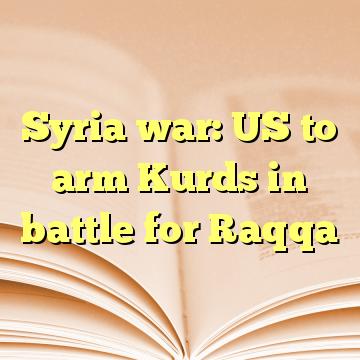 Syria war: US to arm Kurds in battle for Raqqa