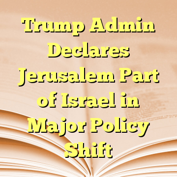 Trump Admin Declares Jerusalem Part of Israel in Major Policy Shift