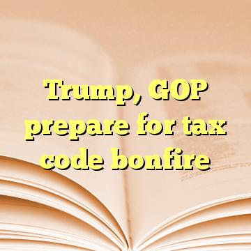 Trump, GOP prepare for tax code bonfire