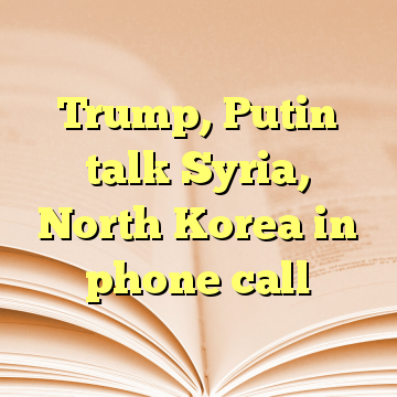 Trump, Putin talk Syria, North Korea in phone call