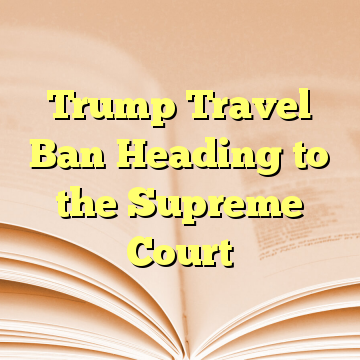 Trump Travel Ban Heading to the Supreme Court
