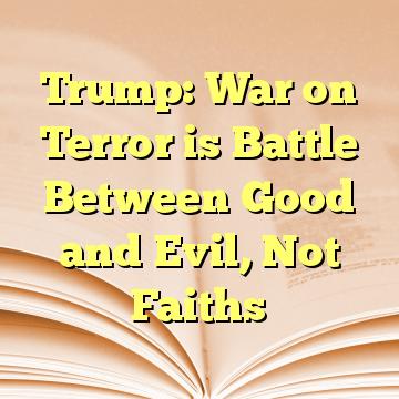 Trump: War on Terror is Battle Between Good and Evil, Not Faiths
