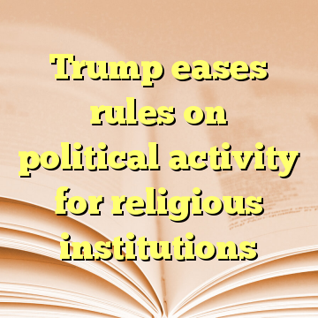 Trump eases rules on political activity for religious institutions