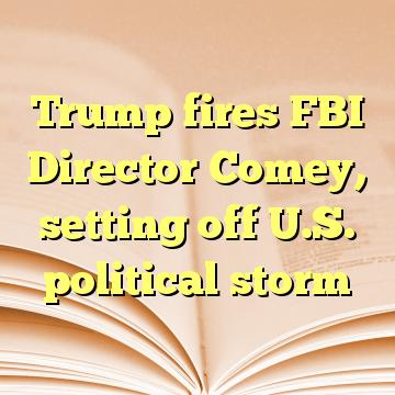 Trump fires FBI Director Comey, setting off U.S. political storm