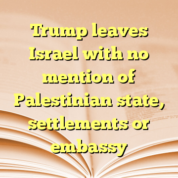 Trump leaves Israel with no mention of Palestinian state, settlements or embassy