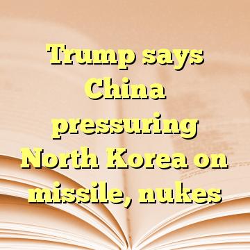 Trump says China pressuring North Korea on missile, nukes