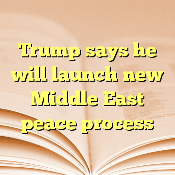 Trump says he will launch new Middle East peace process