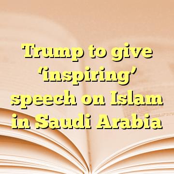 Trump to give 'inspiring' speech on Islam in Saudi Arabia