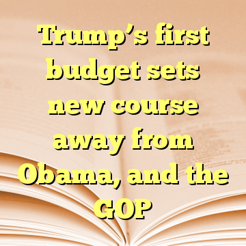 Trump's first budget sets new course away from Obama, and the GOP