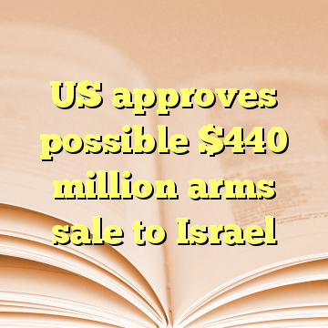 US approves possible $440 million arms sale to Israel