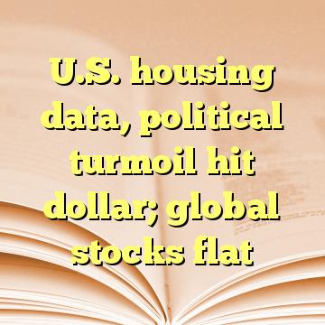U.S. housing data, political turmoil hit dollar; global stocks flat