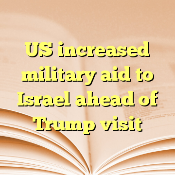 US increased military aid to Israel ahead of Trump visit